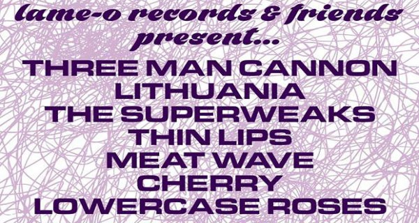 Lame-O Records Showcase w/ Three Man Cannon, Lithuania, The Superweaks, Thin Lips, Meat Wave, Cherry, Lowercase Roses & Special Guests